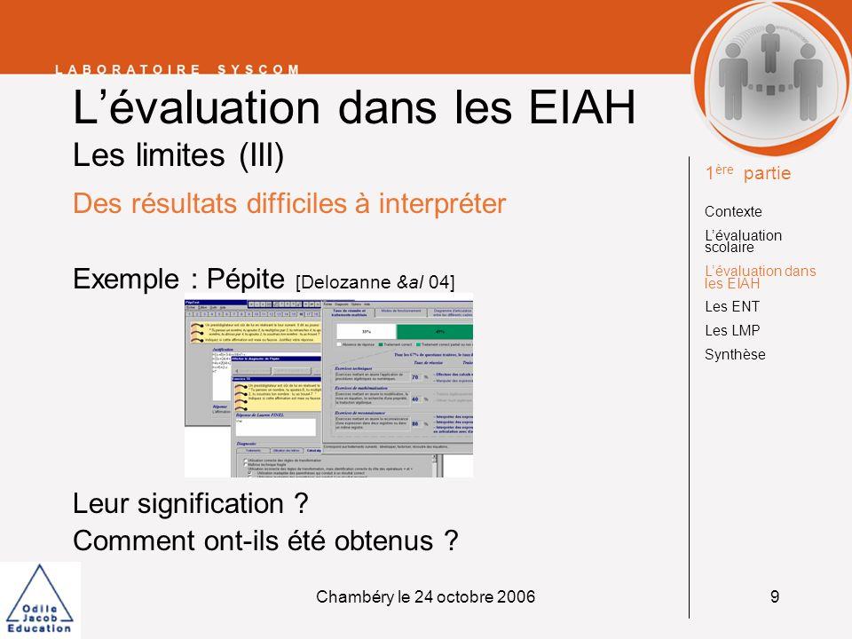 Chambéry le 24 octobre 200610 Lévaluation dans les EIAH Les freins à lutilisation Unicité du modèle dévaluation vs choix des modèles Fixité de la méthode dévaluation vs paramétrage Résultat incompréhensible vs résultat explicable.