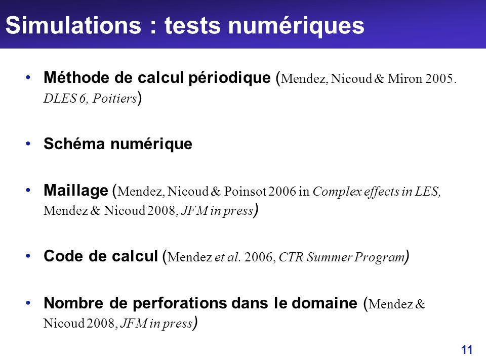 11 Simulations : tests numériques Méthode de calcul périodique ( Mendez, Nicoud & Miron 2005. DLES 6, Poitiers ) Schéma numérique Maillage ( Mendez, N
