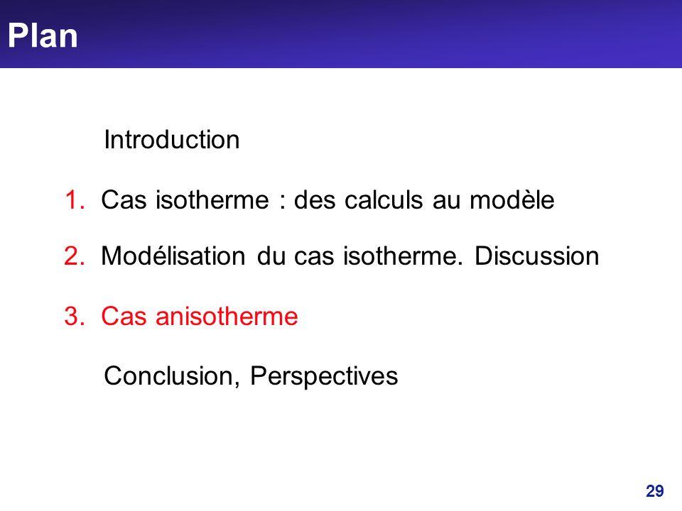 29 Plan Introduction 1. Cas isotherme : des calculs au modèle 2. Modélisation du cas isotherme. Discussion 3. Cas anisotherme Conclusion, Perspectives