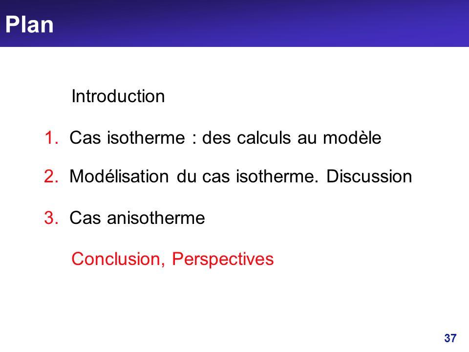 37 Plan Introduction 1. Cas isotherme : des calculs au modèle 2. Modélisation du cas isotherme. Discussion 3. Cas anisotherme Conclusion, Perspectives