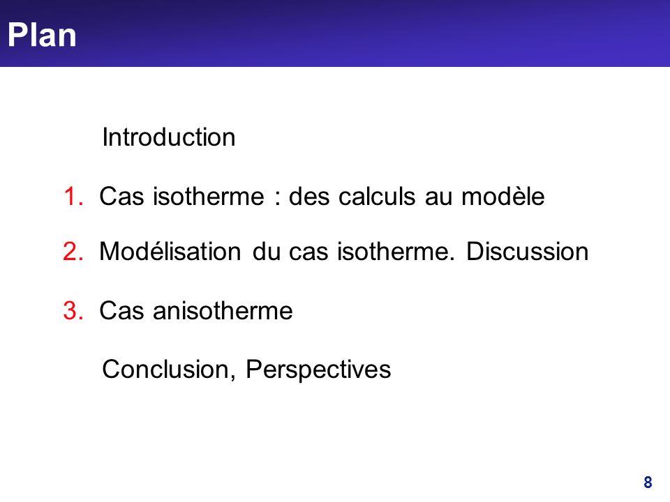 8 Plan Introduction 1. Cas isotherme : des calculs au modèle 2. Modélisation du cas isotherme. Discussion 3. Cas anisotherme Conclusion, Perspectives