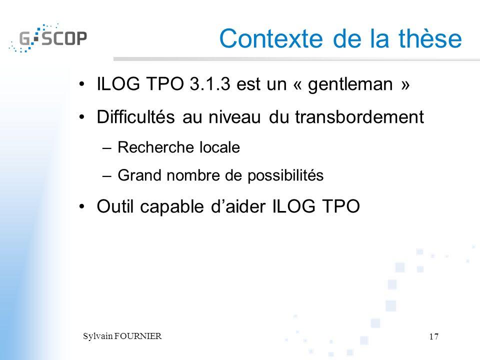 Sylvain FOURNIER 17 Contexte de la thèse ILOG TPO 3.1.3 est un « gentleman » Difficultés au niveau du transbordement –Recherche locale –Grand nombre d