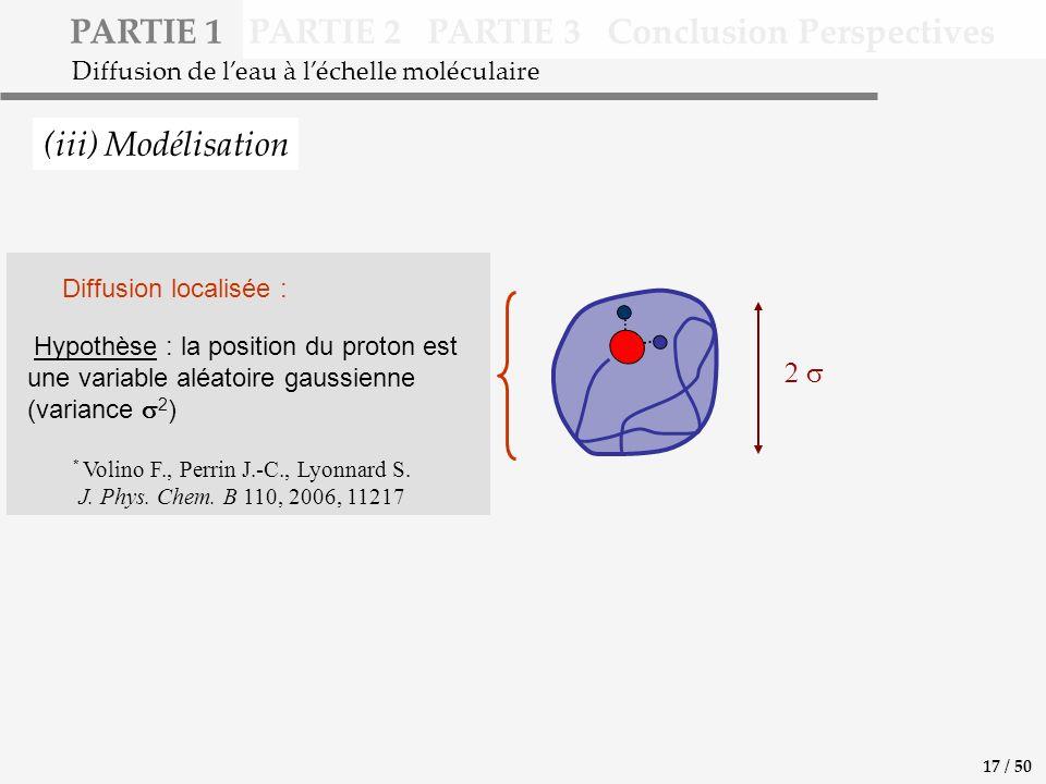 PARTIE 1 PARTIE 2 PARTIE 3 Conclusion Perspectives (iii) Modélisation Diffusion de leau à léchelle moléculaire Hypothèse : la position du proton est une variable aléatoire gaussienne (variance 2 ) * Volino F., Perrin J.-C., Lyonnard S.