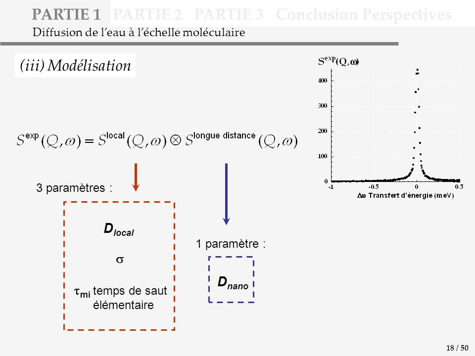 PARTIE 1 PARTIE 2 PARTIE 3 Conclusion Perspectives (iii) Modélisation Diffusion de leau à léchelle moléculaire D local mi temps de saut élémentaire D nano 18 / 50 3 paramètres : 1 paramètre :