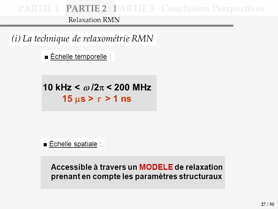 Accessible à travers un MODELE de relaxation prenant en compte les paramètres structuraux 10 kHz < /2 < 200 MHz 15 s > > 1 ns PARTIE 1 PARTIE 2 PARTIE 3 Conclusion Perspectives (i) La technique de relaxométrie RMN Échelle temporelle : Échelle spatiale : Relaxation RMN 27 / 50