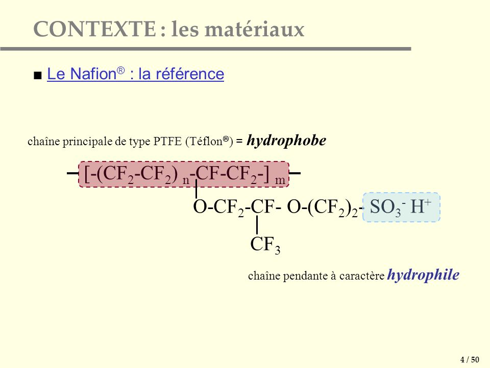 Le Nafion ® : la référence [-(CF 2 -CF 2 ) n -CF-CF 2 -] m O-CF 2 -CF- O-(CF 2 ) 2 - SO 3 - H + CF 3 chaîne principale de type PTFE (Téflon ) = hydrophobe chaîne pendante à caractère hydrophile CONTEXTE : les matériaux 4 / 50