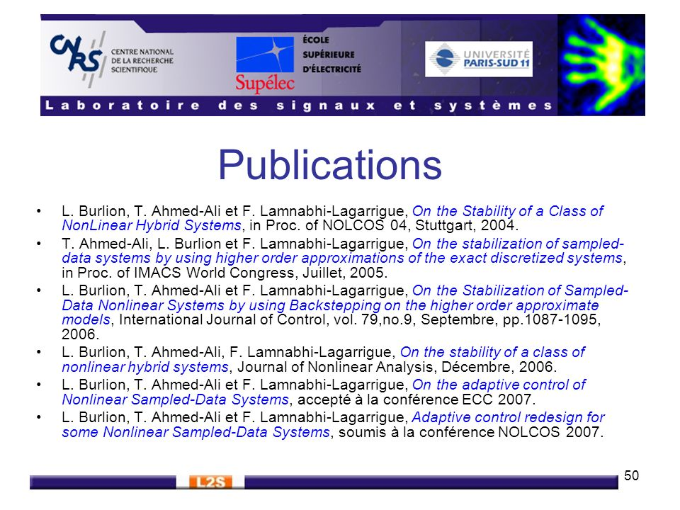 50 Publications L. Burlion, T. Ahmed-Ali et F. Lamnabhi-Lagarrigue, On the Stability of a Class of NonLinear Hybrid Systems, in Proc. of NOLCOS 04, St