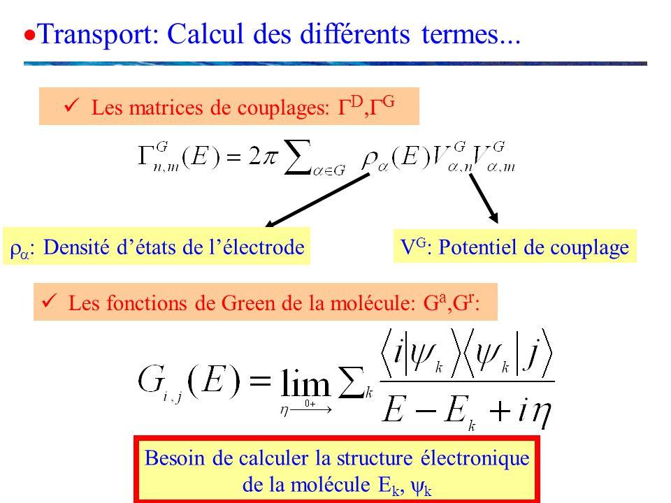 Les matrices de couplages: D, G Transport: Calcul des différents termes... Les fonctions de Green de la molécule: G a,G r : Besoin de calculer la stru