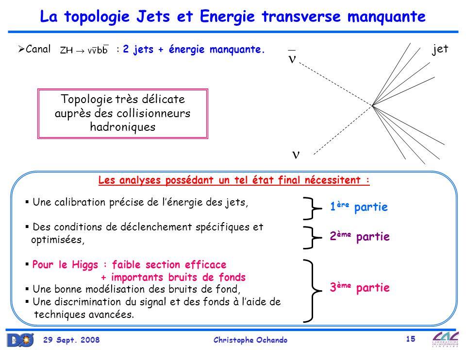 29 Sept. 2008Christophe Ochando 15 La topologie Jets et Energie transverse manquante Une calibration précise de lénergie des jets, Des conditions de d