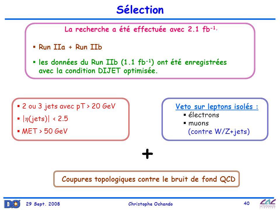29 Sept. 2008Christophe Ochando 40 Sélection La recherche a été effectuée avec 2.1 fb -1, 2 ou 3 jets avec pT > 20 GeV | (jets)| < 2.5 MET > 50 GeV Co