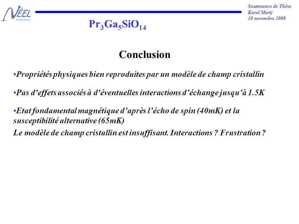 Soutenance de Thèse Karol Marty 18 novembre 2008 Pr 3 Ga 5 SiO 14 Conclusion Propriétés physiques bien reproduites par un modèle de champ cristallin Pas d effets associés à d éventuelles interactions déchange jusquà 1.5K Etat fondamental magnétique daprès lécho de spin (40mK) et la susceptibilité alternative (65mK) Le modèle de champ cristallin est insuffisant.