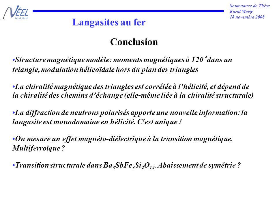 Soutenance de Thèse Karol Marty 18 novembre 2008 Langasites au fer Conclusion Structure magnétique modèle: moments magnétiques à 120° dans un triangle, modulation hélicoïdale hors du plan des triangles La chiralité magnétique des triangles est corrélée à lhélicité, et dépend de la chiralité des chemins déchange (elle-même liée à la chiralité structurale) La diffraction de neutrons polarisés apporte une nouvelle information: la langasite est monodomaine en hélicité.