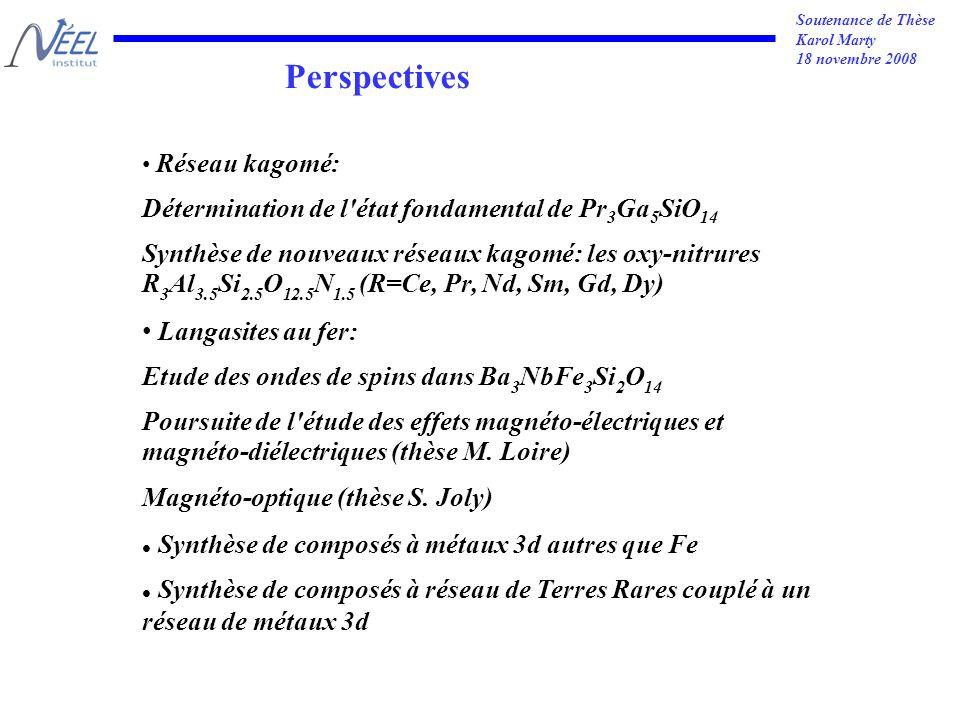 Soutenance de Thèse Karol Marty 18 novembre 2008 Perspectives Réseau kagomé: Détermination de l état fondamental de Pr 3 Ga 5 SiO 14 Synthèse de nouveaux réseaux kagomé: les oxy-nitrures R 3 Al 3.5 Si 2.5 O 12.5 N 1.5 (R=Ce, Pr, Nd, Sm, Gd, Dy) Langasites au fer: Etude des ondes de spins dans Ba 3 NbFe 3 Si 2 O 14 Poursuite de l étude des effets magnéto-électriques et magnéto-diélectriques (thèse M.