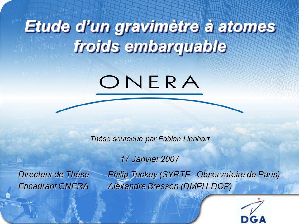 Etude dun gravimètre à atomes froids embarquable Directeur de ThèsePhilip Tuckey (SYRTE - Observatoire de Paris) Encadrant ONERAAlexandre Bresson (DMPH-DOP) 17 Janvier 2007 Thèse soutenue par Fabien Lienhart
