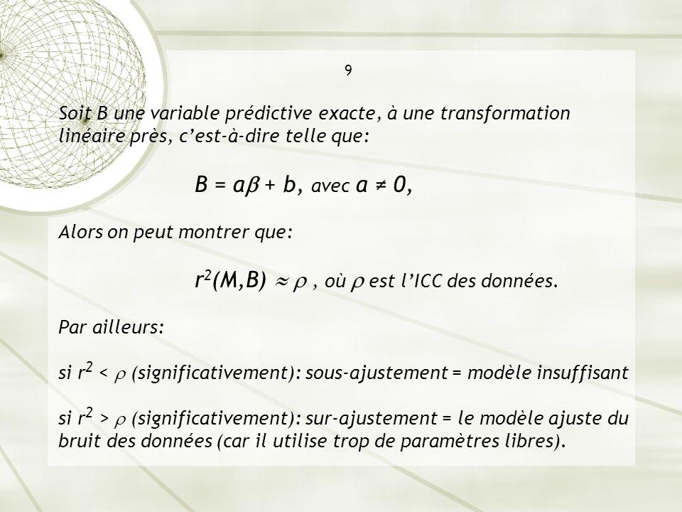 9 Soit B une variable prédictive exacte, à une transformation linéaire près, cest-à-dire telle que: B = a + b, avec a 0, Alors on peut montrer que: r