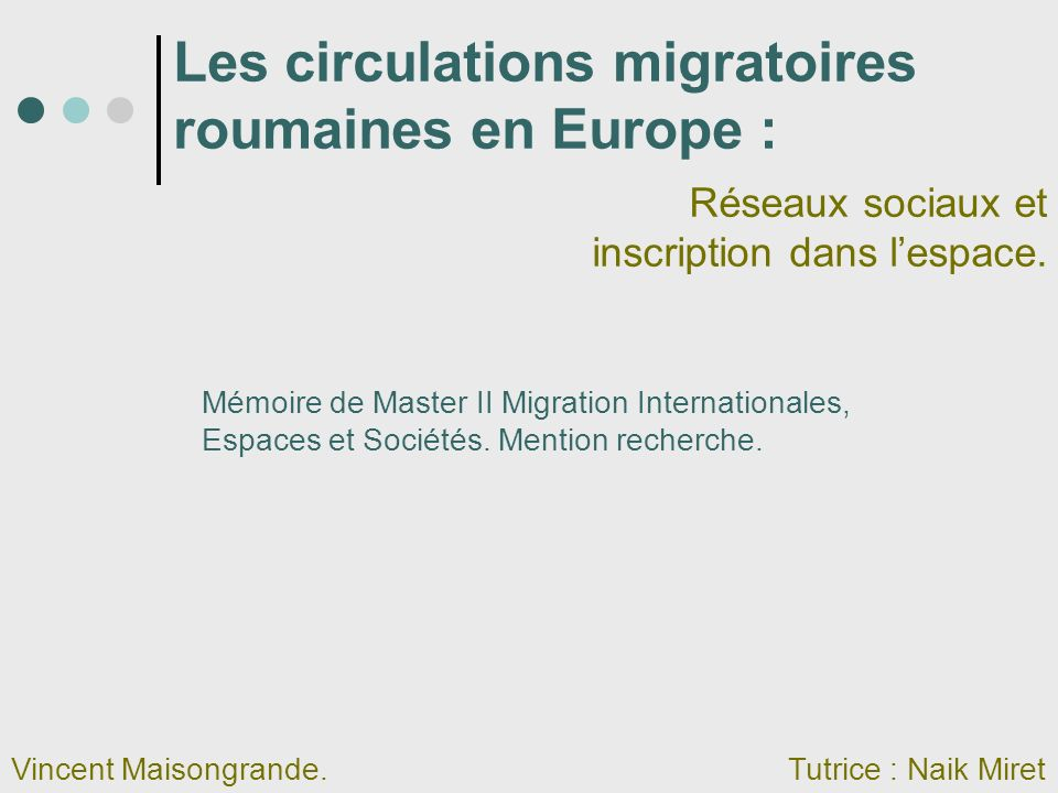 Les circulations migratoires roumaines en Europe : Réseaux sociaux et inscription dans lespace. Vincent Maisongrande.Tutrice : Naik Miret Mémoire de M
