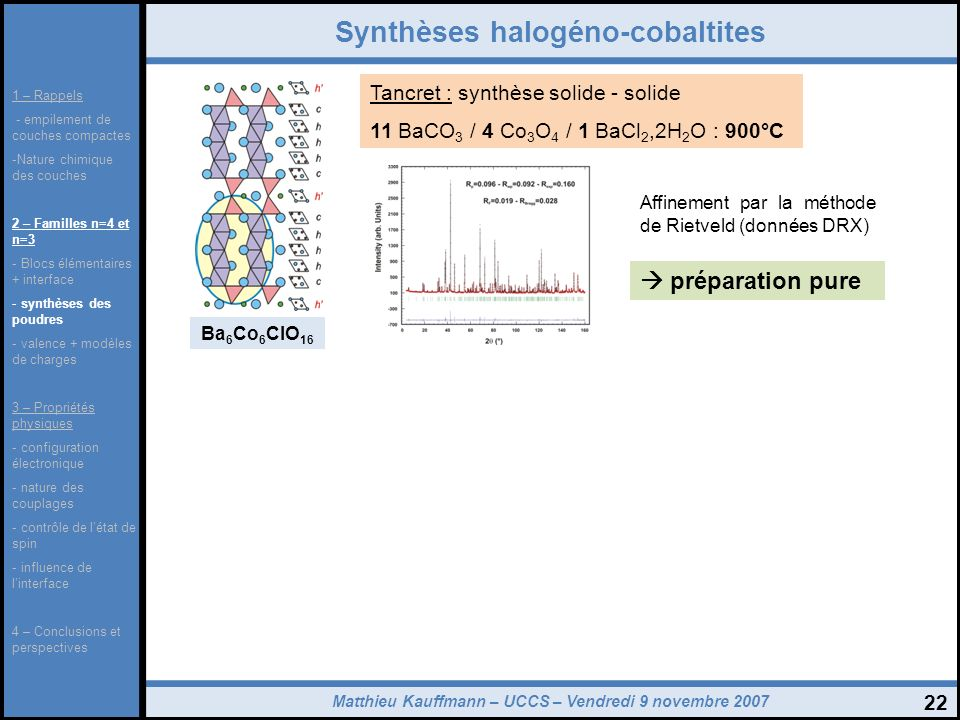 Matthieu Kauffmann – UCCS – Vendredi 9 novembre 2007 22 Synthèses halogéno-cobaltites Ba 6 Co 6 ClO 16 Tancret : synthèse solide - solide 11 BaCO 3 /