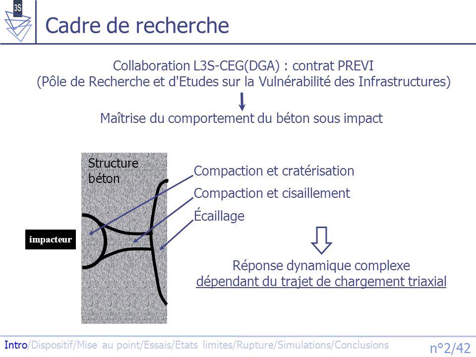 Intro/Dispositif/Mise au point/Essais/Etats limites/Rupture/Simulations/Conclusions n°3/42 Cadre de recherche Caractérisation triaxiale du comportement du béton sous fortes contraintes Intro - Béton de référence : Influence du trajet de chargement Thomas GABET - Béton modifié : Influence de la composition, du taux de saturation X.H.