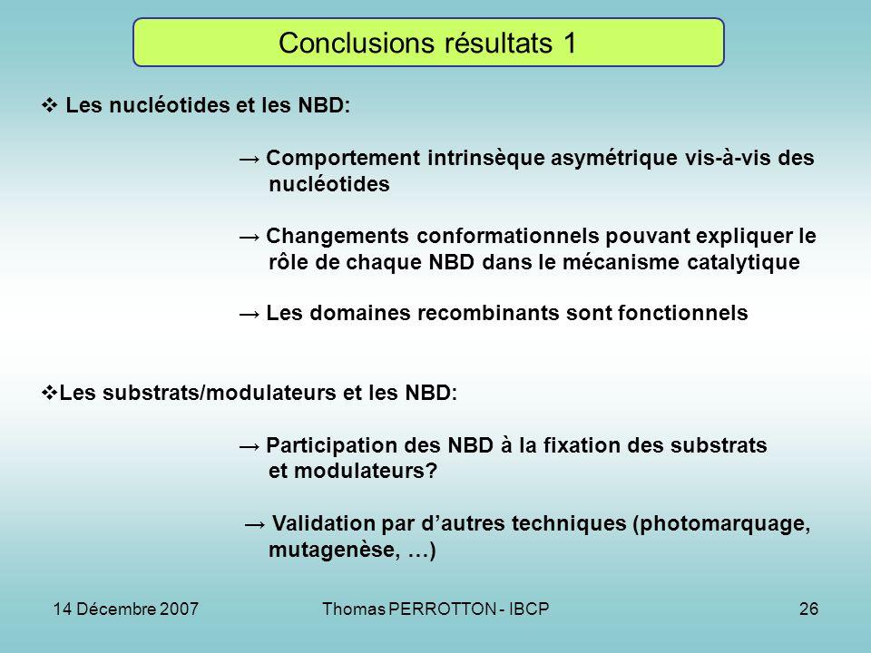 14 Décembre 2007Thomas PERROTTON - IBCP26 Conclusions résultats 1 Les nucléotides et les NBD: Comportement intrinsèque asymétrique vis-à-vis des nucléotides Changements conformationnels pouvant expliquer le rôle de chaque NBD dans le mécanisme catalytique Les domaines recombinants sont fonctionnels Les substrats/modulateurs et les NBD: Participation des NBD à la fixation des substrats et modulateurs.