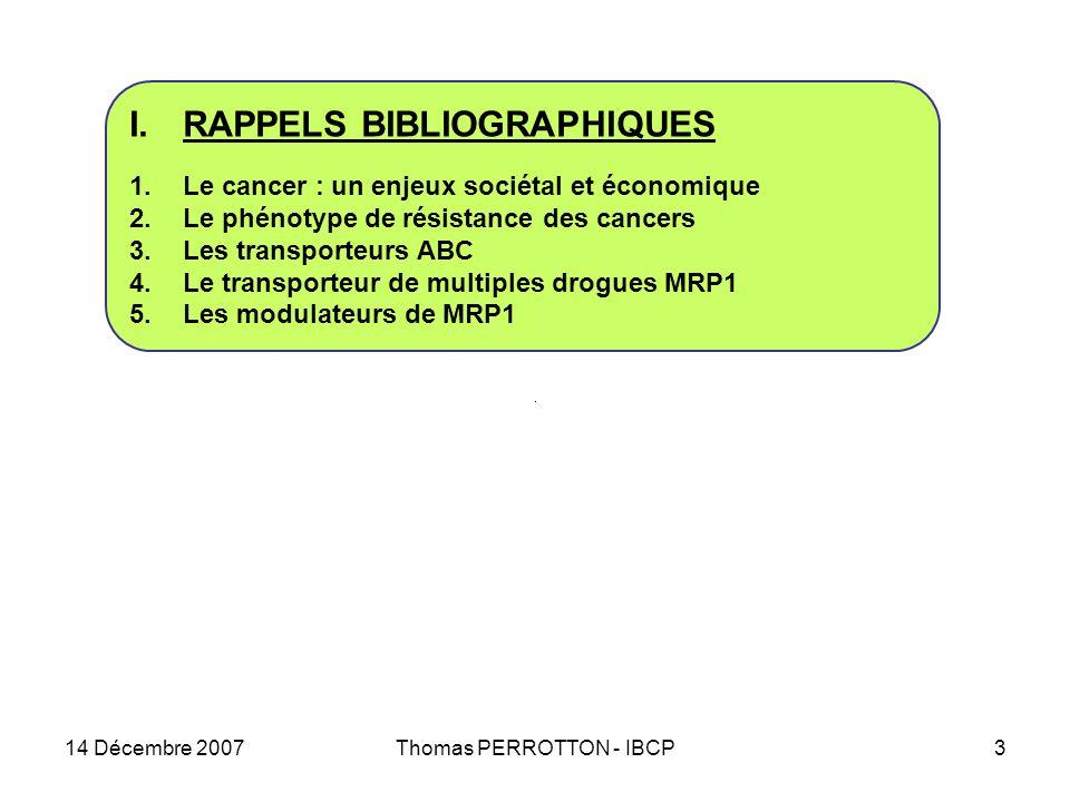 14 Décembre 2007Thomas PERROTTON - IBCP3 I.RAPPELS BIBLIOGRAPHIQUES 1.Le cancer : un enjeux sociétal et économique 2.Le phénotype de résistance des cancers 3.Les transporteurs ABC 4.Le transporteur de multiples drogues MRP1 5.Les modulateurs de MRP1