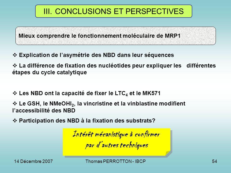 14 Décembre 2007Thomas PERROTTON - IBCP54 III.CONCLUSIONS ET PERSPECTIVES Mieux comprendre le fonctionnement moléculaire de MRP1 Explication de lasymétrie des NBD dans leur séquences La différence de fixation des nucléotides peur expliquer les différentes étapes du cycle catalytique Les NBD ont la capacité de fixer le LTC 4 et le MK571 Le GSH, le NMeOHI 2, la vincristine et la vinblastine modifient laccessibilité des NBD Participation des NBD à la fixation des substrats.
