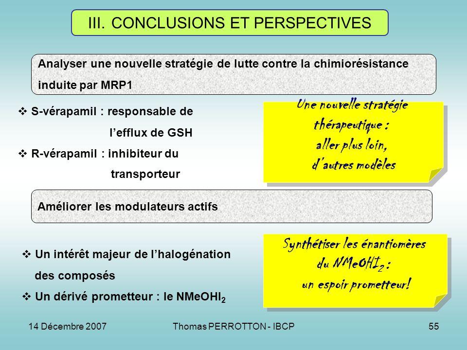 14 Décembre 2007Thomas PERROTTON - IBCP55 III.CONCLUSIONS ET PERSPECTIVES Analyser une nouvelle stratégie de lutte contre la chimiorésistance induite par MRP1 Améliorer les modulateurs actifs S-vérapamil : responsable de lefflux de GSH R-vérapamil : inhibiteur du transporteur Une nouvelle stratégie thérapeutique : aller plus loin, dautres modèles Une nouvelle stratégie thérapeutique : aller plus loin, dautres modèles Un intérêt majeur de lhalogénation des composés Un dérivé prometteur : le NMeOHI 2 Synthétiser les énantiomères du NMeOHI 2 : un espoir prometteur.