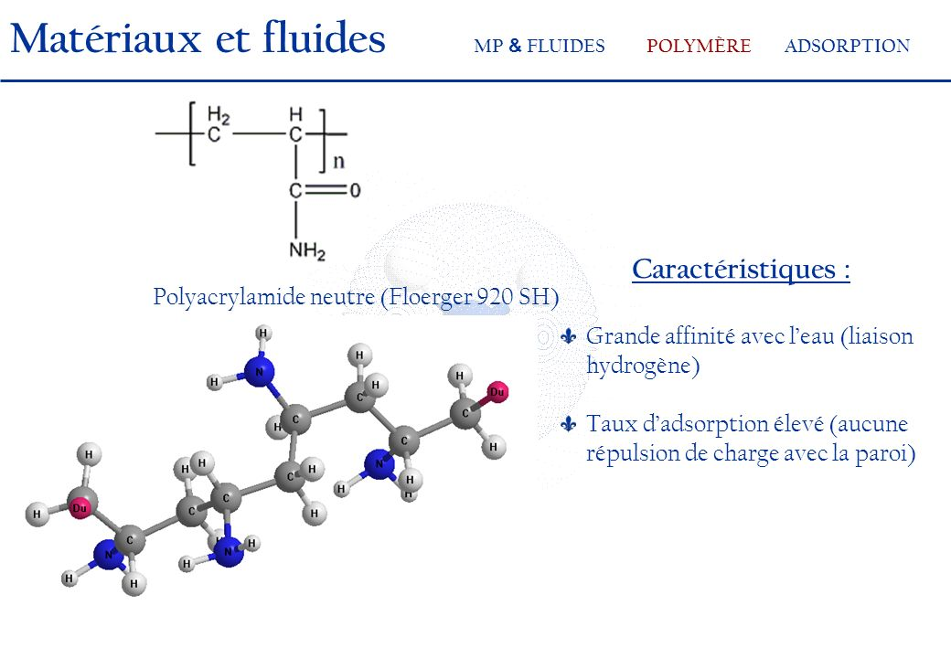 Caractéristiques : Grande affinité avec leau (liaison hydrogène) Taux dadsorption élevé (aucune répulsion de charge avec la paroi) Polyacrylamide neutre (Floerger 920 SH) Matériaux et fluides MP & FLUIDESPOLYMÈRE ADSORPTION