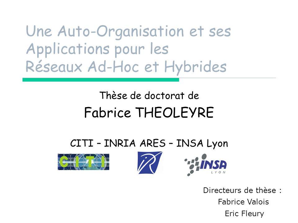 Une Auto-Organisation et ses Applications pour les Réseaux Ad-Hoc et Hybrides Thèse de doctorat de Fabrice THEOLEYRE CITI – INRIA ARES – INSA Lyon Directeurs de thèse : Fabrice Valois Eric Fleury