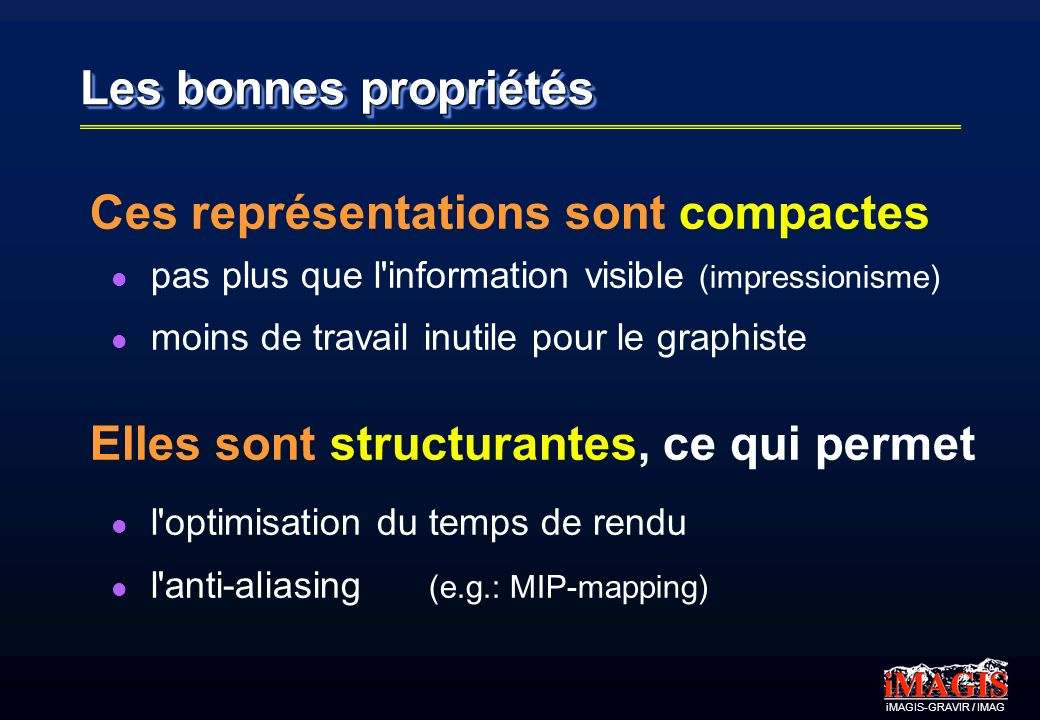 iMAGIS-GRAVIR / IMAG Les bonnes propriétés Ces représentations sont compactes pas plus que l information visible (impressionisme) moins de travail inutile pour le graphiste Elles sont structurantes, ce qui permet l optimisation du temps de rendu l anti-aliasing (e.g.: MIP-mapping)