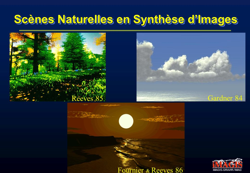 iMAGIS-GRAVIR / IMAG Scènes Naturelles en Synthèse dImages Gardner 84 Reeves 85 Fournier & Reeves 86
