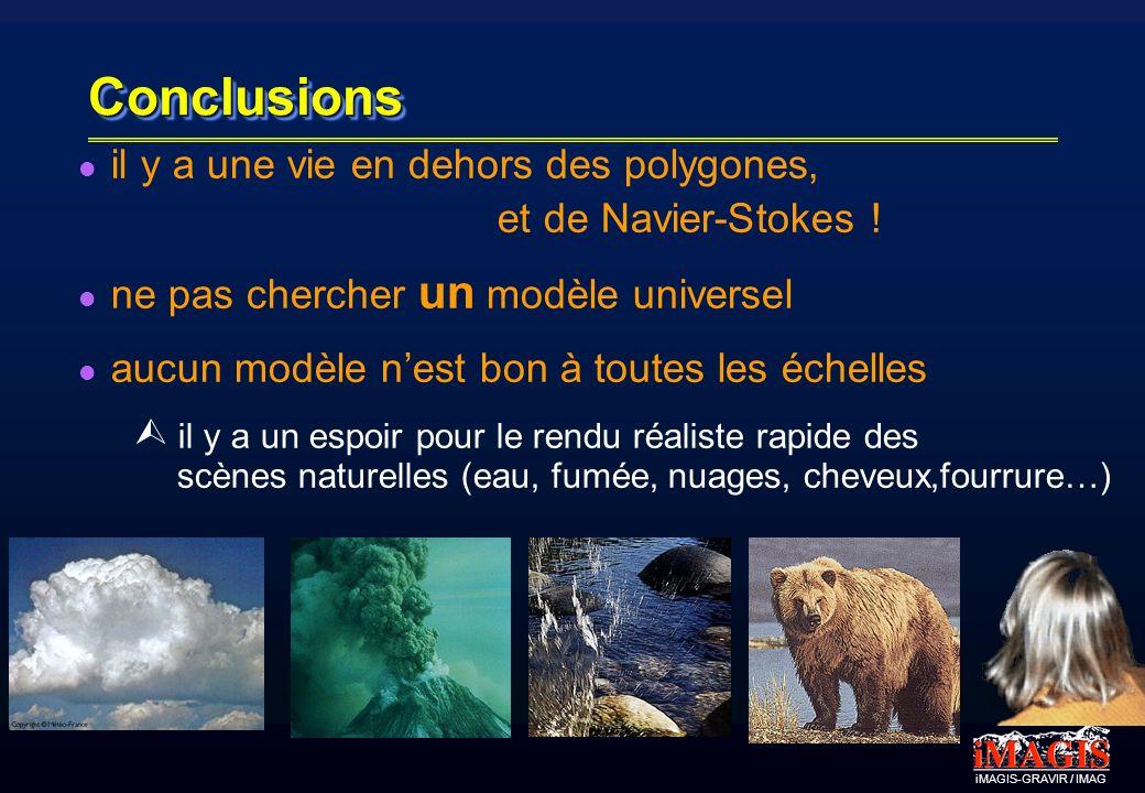 iMAGIS-GRAVIR / IMAG ConclusionsConclusions il y a une vie en dehors des polygones, et de Navier-Stokes ! ne pas chercher un modèle universel aucun mo
