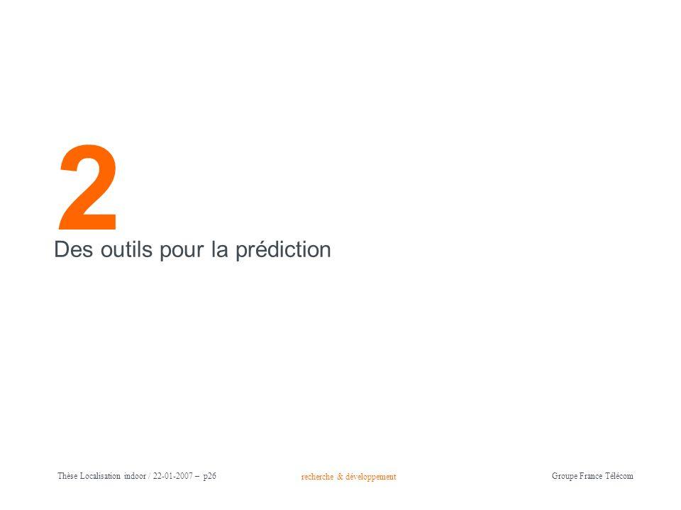 recherche & développement Groupe France Télécom Thèse Localisation indoor / 22-01-2007 – p26 2 Des outils pour la prédiction