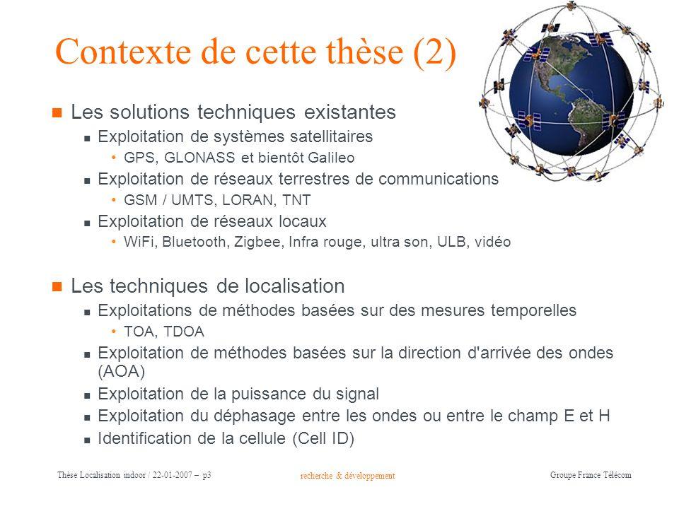 recherche & développement Groupe France Télécom Thèse Localisation indoor / 22-01-2007 – p3 Contexte de cette thèse (2) Les solutions techniques exist