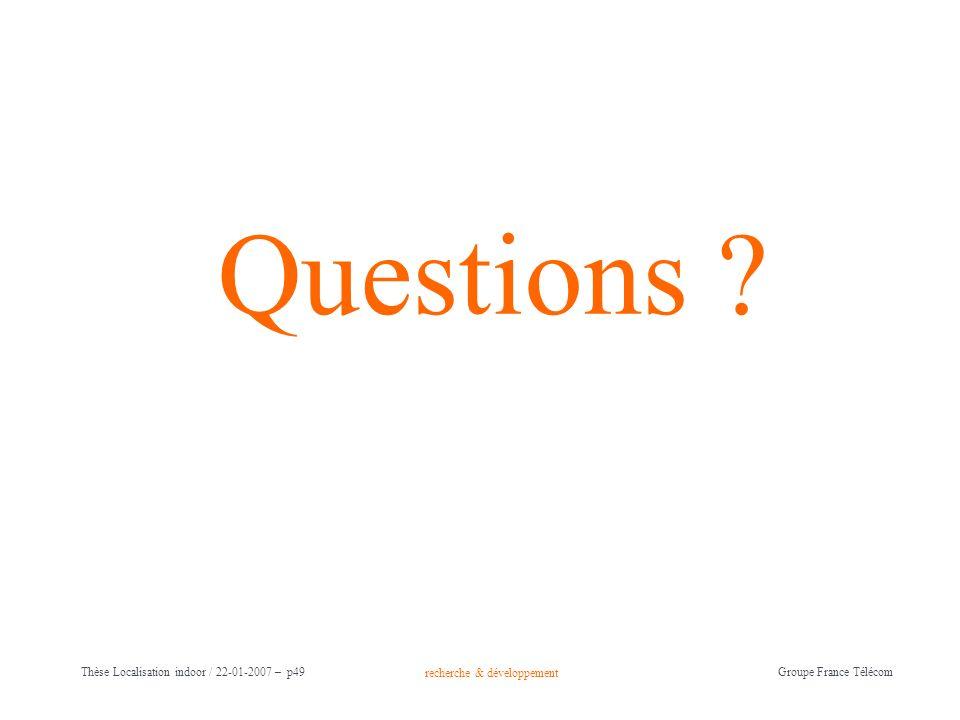 recherche & développement Groupe France Télécom Thèse Localisation indoor / 22-01-2007 – p49 Questions ?