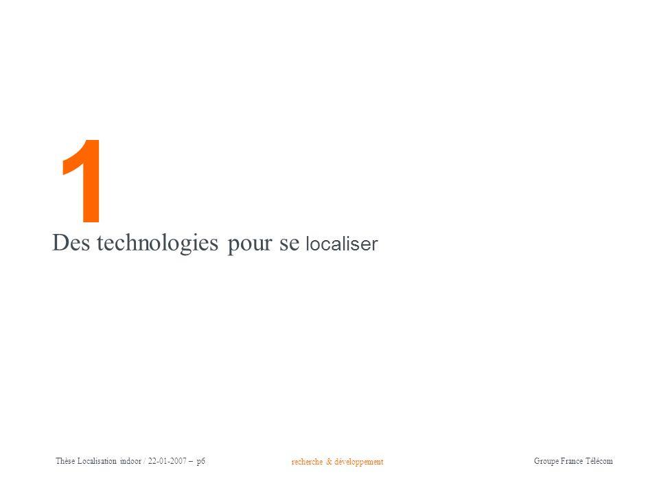 recherche & développement Groupe France Télécom Thèse Localisation indoor / 22-01-2007 – p6 1 Des technologies pour se localiser