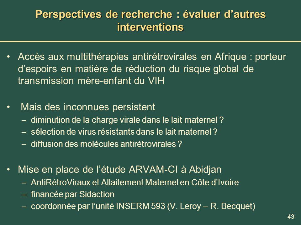 43 Perspectives de recherche : évaluer dautres interventions Accès aux multithérapies antirétrovirales en Afrique : porteur despoirs en matière de réd