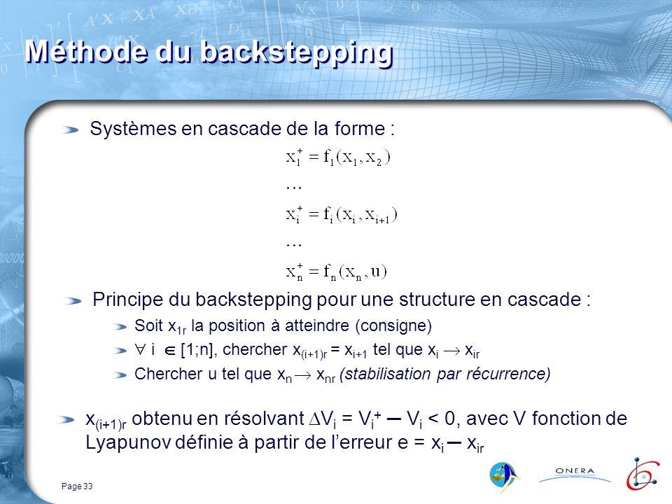 Page 33 Méthode du backstepping Systèmes en cascade de la forme : Principe du backstepping pour une structure en cascade : Soit x 1r la position à atteindre (consigne) i [1;n], chercher x (i+1)r = x i+1 tel que x i x ir Chercher u tel que x n x nr (stabilisation par récurrence) x (i+1)r obtenu en résolvant V i = V i + V i < 0, avec V fonction de Lyapunov définie à partir de lerreur e = x i x ir