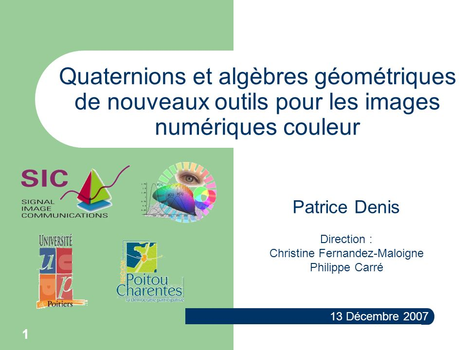 1 Quaternions et algèbres géométriques de nouveaux outils pour les images numériques couleur 13 Décembre 2007 Patrice Denis Direction : Christine Fern
