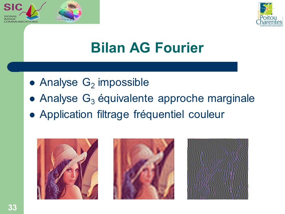 Bilan AG Fourier Analyse G 2 impossible Analyse G 3 équivalente approche marginale Application filtrage fréquentiel couleur 33
