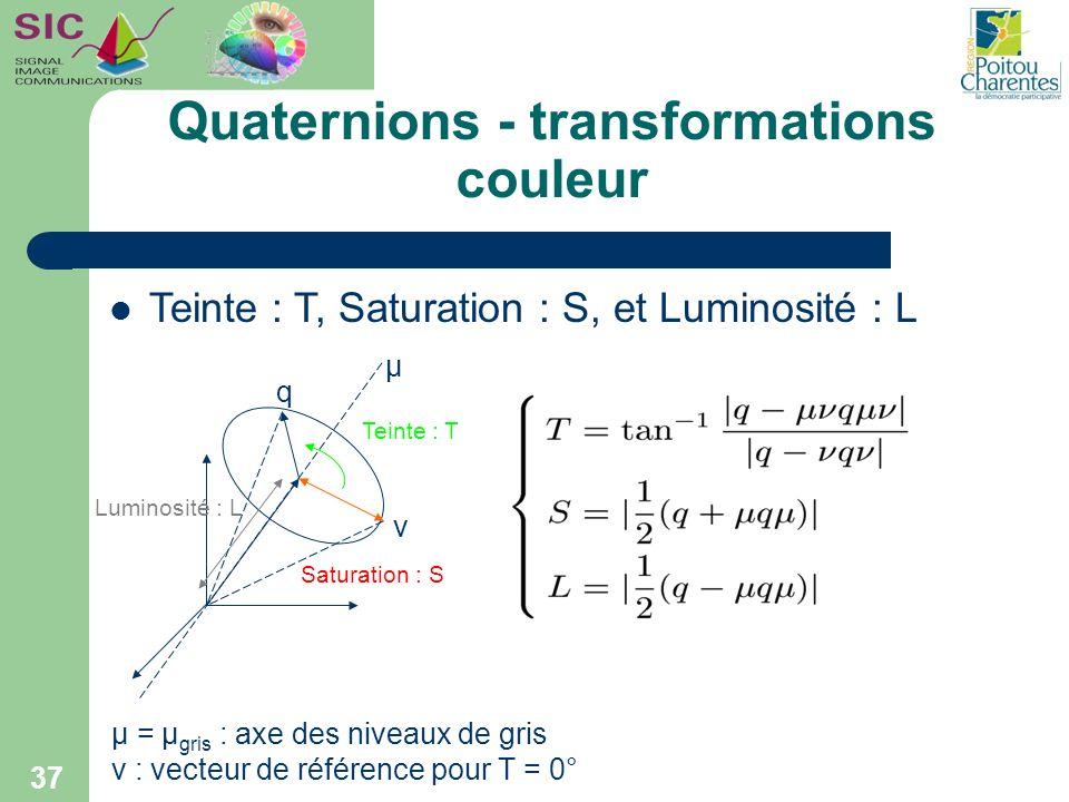 Quaternions - transformations couleur 37 µ = µ gris : axe des niveaux de gris ν : vecteur de référence pour T = 0° Teinte : T, Saturation : S, et Lumi