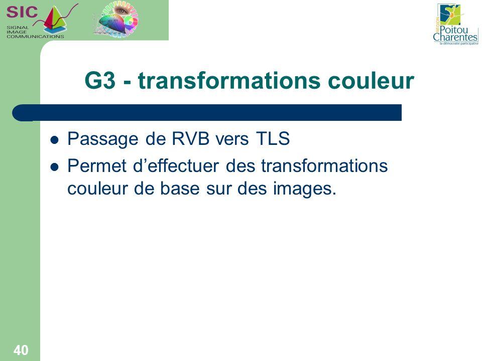 G3 - transformations couleur Passage de RVB vers TLS Permet deffectuer des transformations couleur de base sur des images. 40
