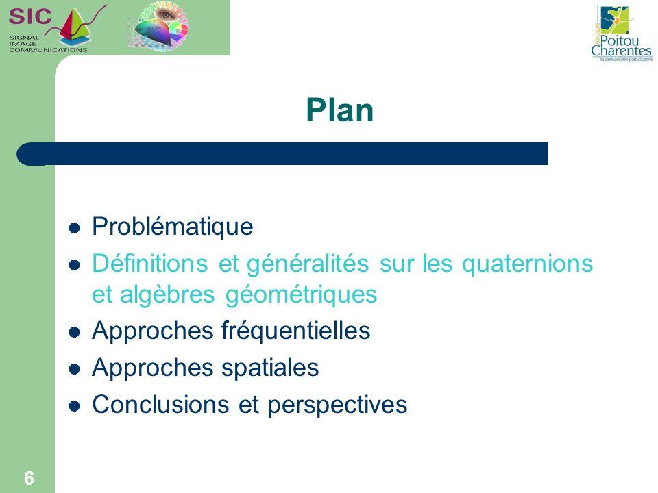 6 Plan Problématique Définitions et généralités sur les quaternions et algèbres géométriques Approches fréquentielles Approches spatiales Conclusions