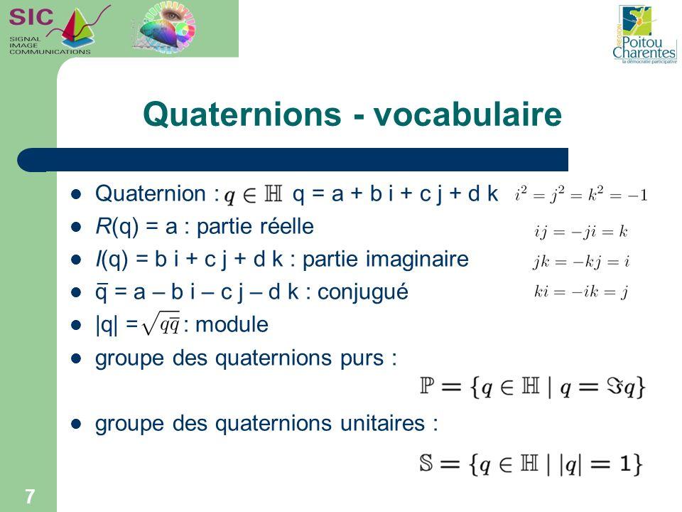Quaternions - représentations Cartésienne : [Hamilton] q = a + b i + c j + d k Vectorielle : q = S(q) + V(q) Idée : une couleur = un vecteur de R 3 image codée sur les 3 parties imaginaires : – f[m,n] = r[m,n] i + v[m,n] j + b[m,n] k [Sangwine] 8 i j k f[m,n] m et n : coordonnées spatiales