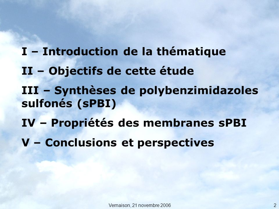 Vernaison, 21 novembre 2006 2 I – Introduction de la thématique II – Objectifs de cette étude III – Synthèses de polybenzimidazoles sulfonés (sPBI) IV – Propriétés des membranes sPBI V – Conclusions et perspectives