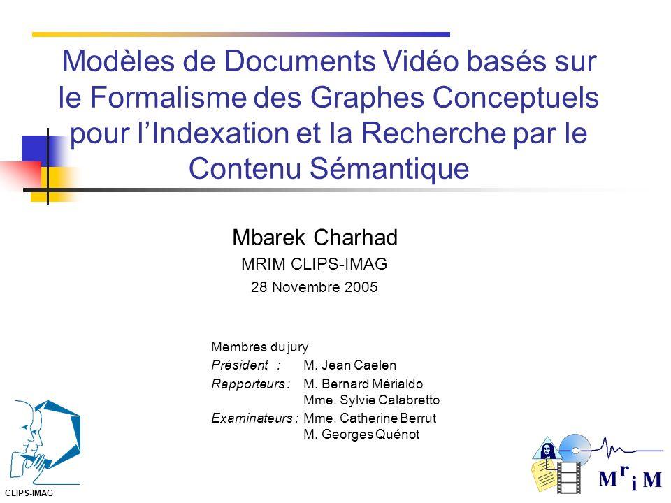 Mbarek Charhad MRIM CLIPS-IMAG 28 Novembre 2005 CLIPS-IMAG Modèles de Documents Vidéo basés sur le Formalisme des Graphes Conceptuels pour lIndexation et la Recherche par le Contenu Sémantique Membres du jury Président :M.