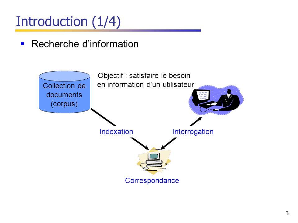 3 Introduction (1/4) Objectif : satisfaire le besoin en information dun utilisateur Correspondance InterrogationIndexation Recherche dinformation Collection de documents (corpus)