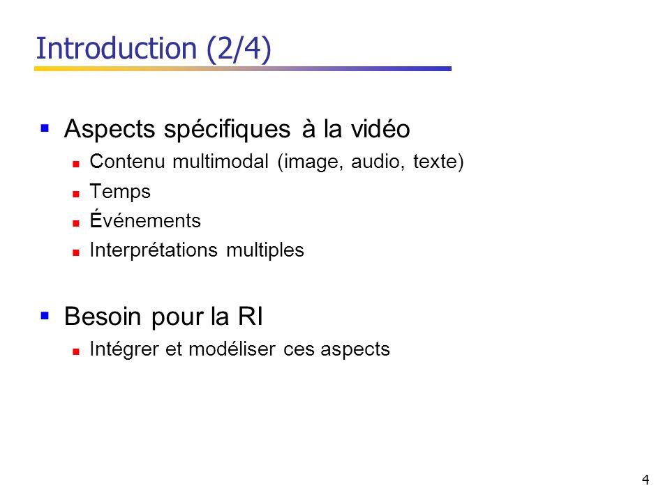 4 Aspects spécifiques à la vidéo Contenu multimodal (image, audio, texte) Temps Événements Interprétations multiples Besoin pour la RI Intégrer et modéliser ces aspects Introduction (2/4)