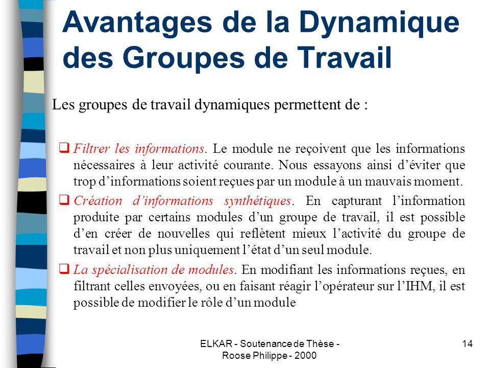 ELKAR - Soutenance de Thèse - Roose Philippe - 2000 14 Avantages de la Dynamique des Groupes de Travail Les groupes de travail dynamiques permettent de : Filtrer les informations.