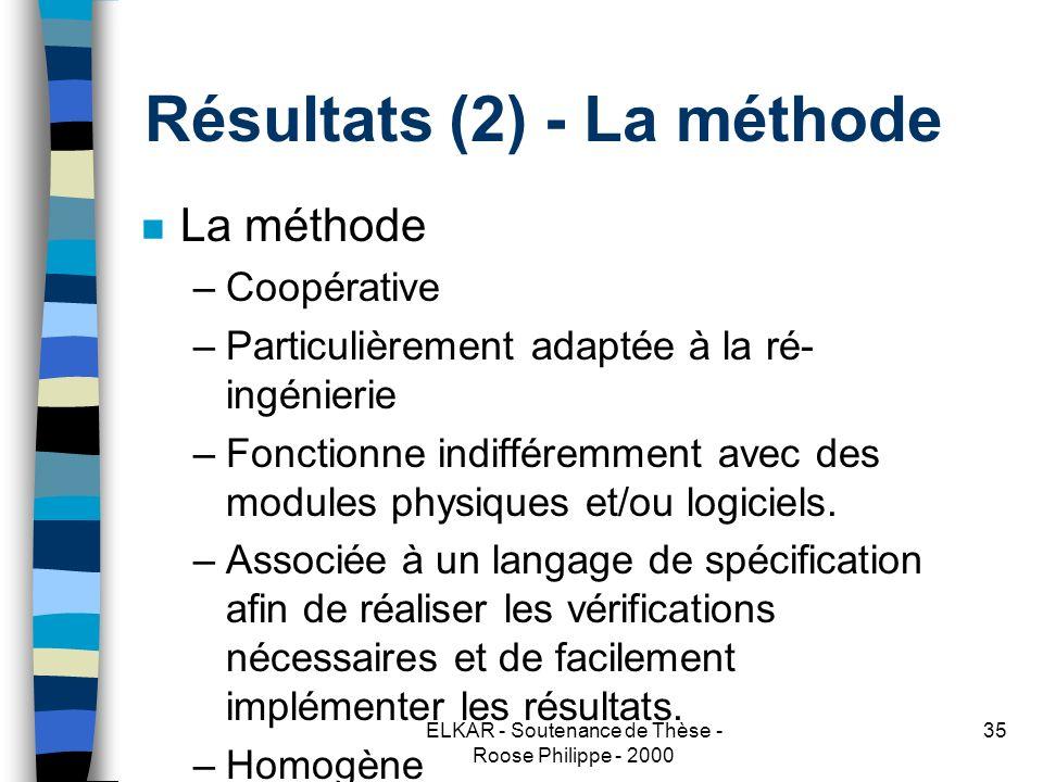 ELKAR - Soutenance de Thèse - Roose Philippe - 2000 35 Résultats (2) - La méthode n La méthode –Coopérative –Particulièrement adaptée à la ré- ingénierie –Fonctionne indifféremment avec des modules physiques et/ou logiciels.