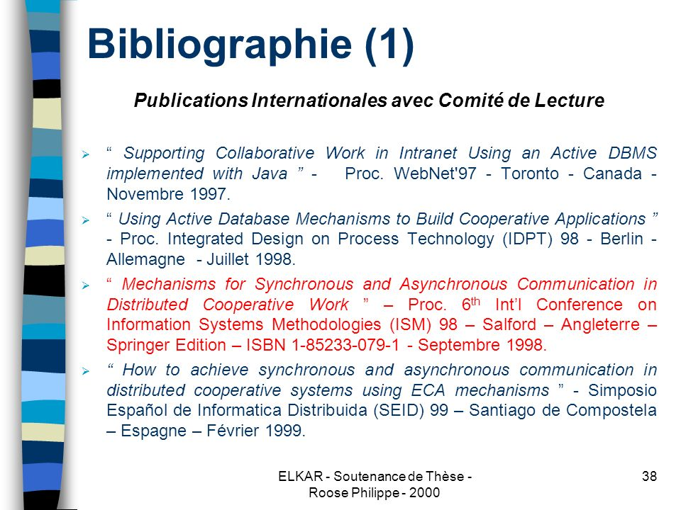 ELKAR - Soutenance de Thèse - Roose Philippe - 2000 38 Bibliographie (1) Publications Internationales avec Comité de Lecture Supporting Collaborative Work in Intranet Using an Active DBMS implemented with Java - Proc.